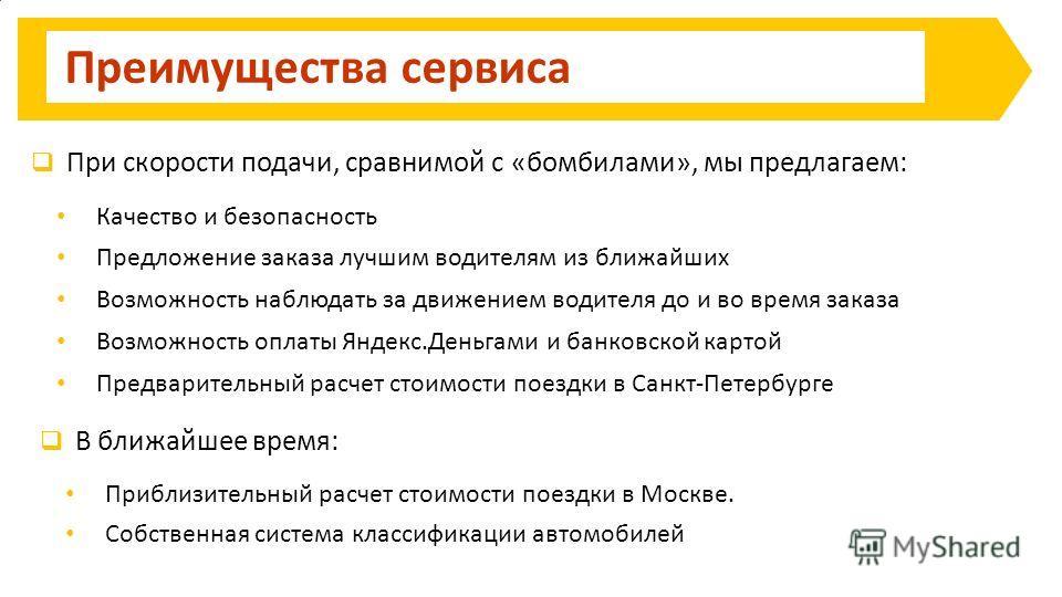 Преимущества сервиса Качество и безопасность Предложение заказа лучшим водителям из ближайших Возможность оплаты Яндекс.Деньгами и банковской картой При скорости подачи, сравнимой с «бомбилами», мы предлагаем: Возможность наблюдать за движением водит