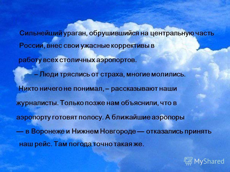 Сильнейший ураган, обрушившийся на центральную часть России, внес свои ужасные коррективы в работу всех столичных аэропортов. – Люди тряслись от страха, многие молились. Никто ничего не понимал, – рассказывают наши журналисты. Только позже нам объясн