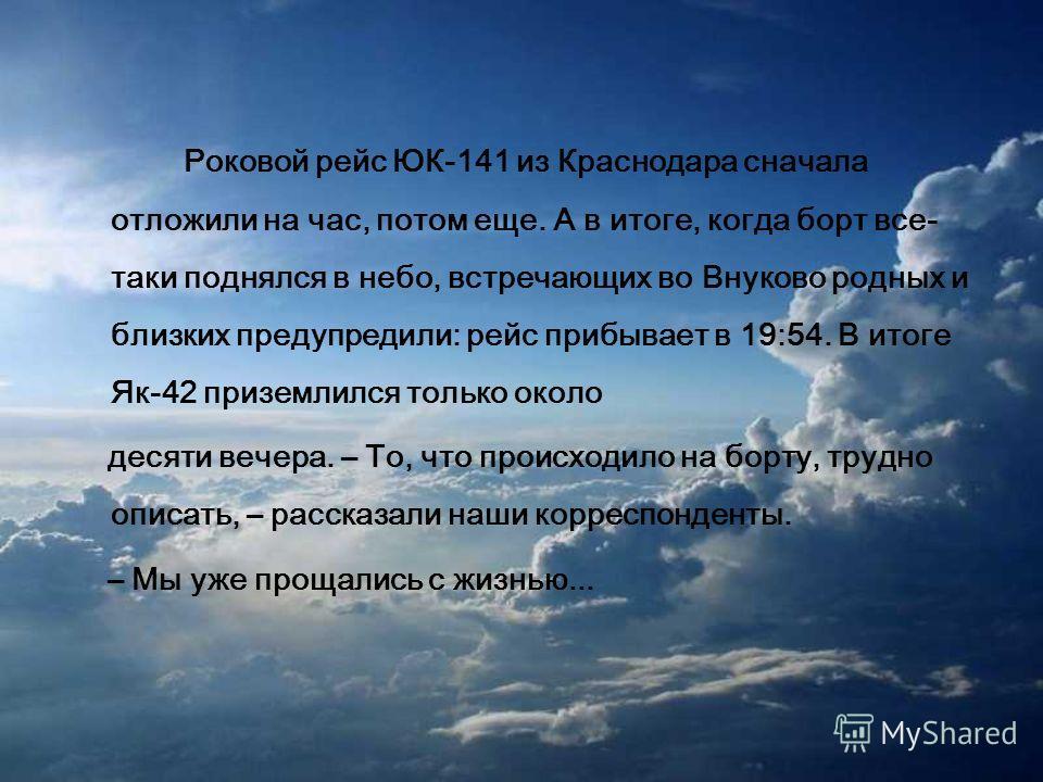 Роковой рейс ЮК-141 из Краснодара сначала отложили на час, потом еще. А в итоге, когда борт все- таки поднялся в небо, встречающих во Внуково родных и близких предупредили: рейс прибывает в 19:54. В итоге Як-42 приземлился только около десяти вечера.