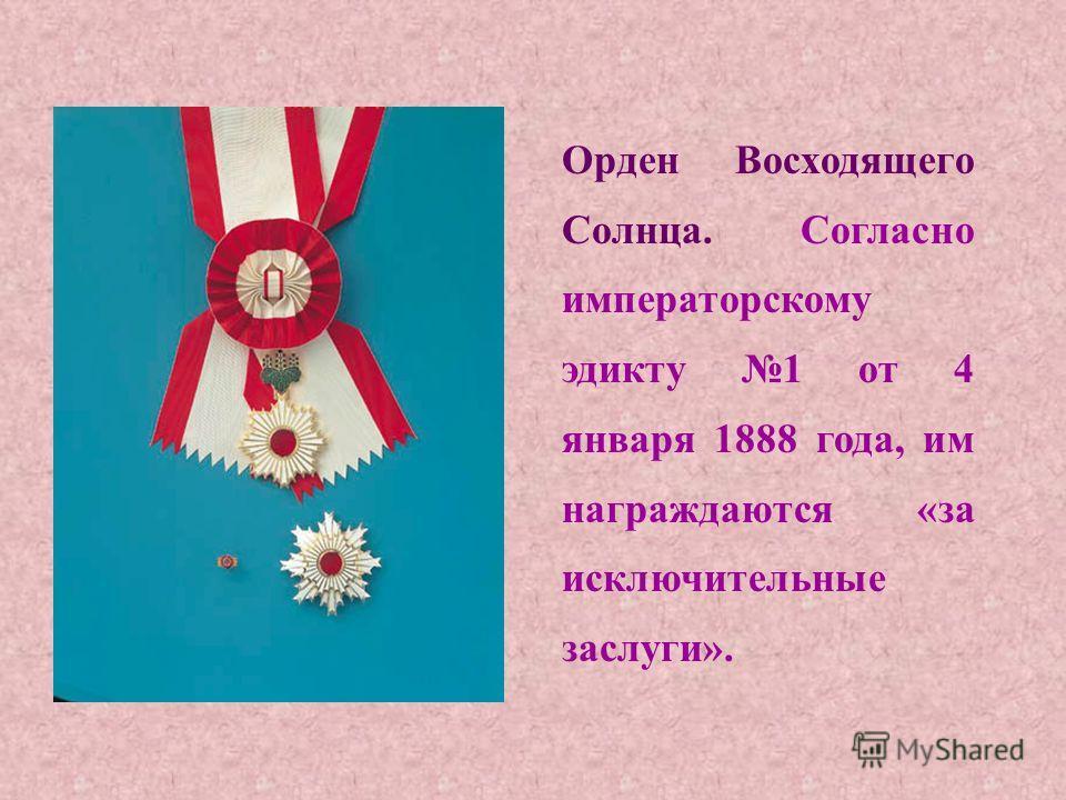 Орден Восходящего Солнца. Согласно императорскому эдикту 1 от 4 января 1888 года, им награждаются «за исключительные заслуги».