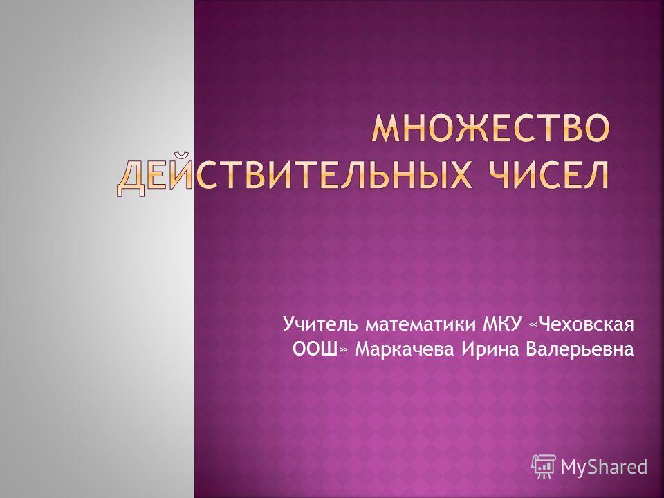 Учитель математики МКУ «Чеховская ООШ» Маркачева Ирина Валерьевна