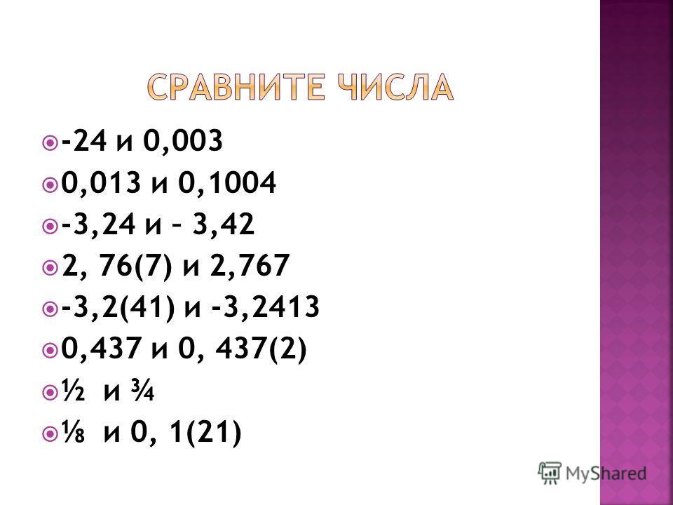 -24 и 0,003 0,013 и 0,1004 -3,24 и – 3,42 2, 76(7) и 2,767 -3,2(41) и -3,2413 0,437 и 0, 437(2) ½ и ¾ и 0, 1(21)