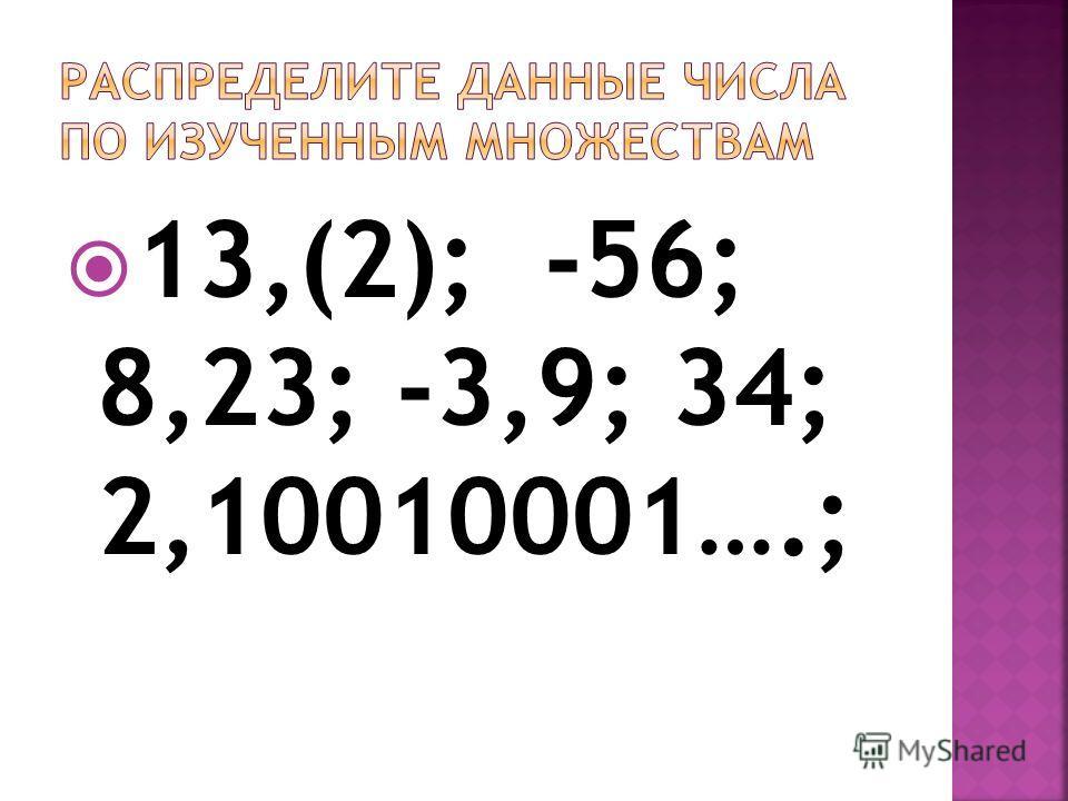 13,(2); -56; 8,23; -3,9; 34; 2,10010001….;