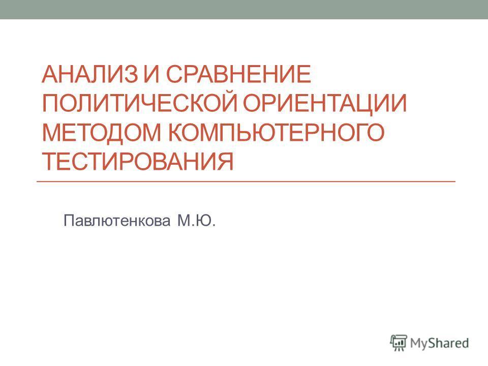 АНАЛИЗ И СРАВНЕНИЕ ПОЛИТИЧЕСКОЙ ОРИЕНТАЦИИ МЕТОДОМ КОМПЬЮТЕРНОГО ТЕСТИРОВАНИЯ Павлютенкова М.Ю.