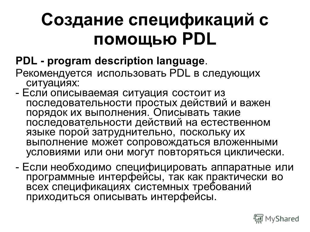 Создание спецификаций с помощью PDL PDL - program description language. Рекомендуется использовать PDL в следующих ситуациях: - Если описываемая ситуация состоит из последовательности простых действий и важен порядок их выполнения. Описывать такие по