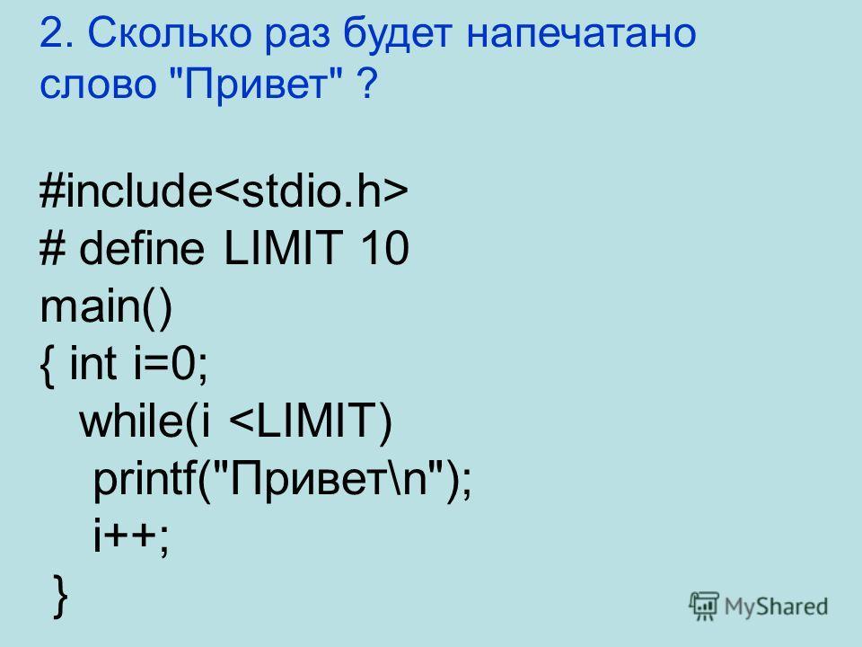 2. Сколько раз будет напечатано слово Привет ? #include # define LIMIT 10 main() { int i=0; while(i