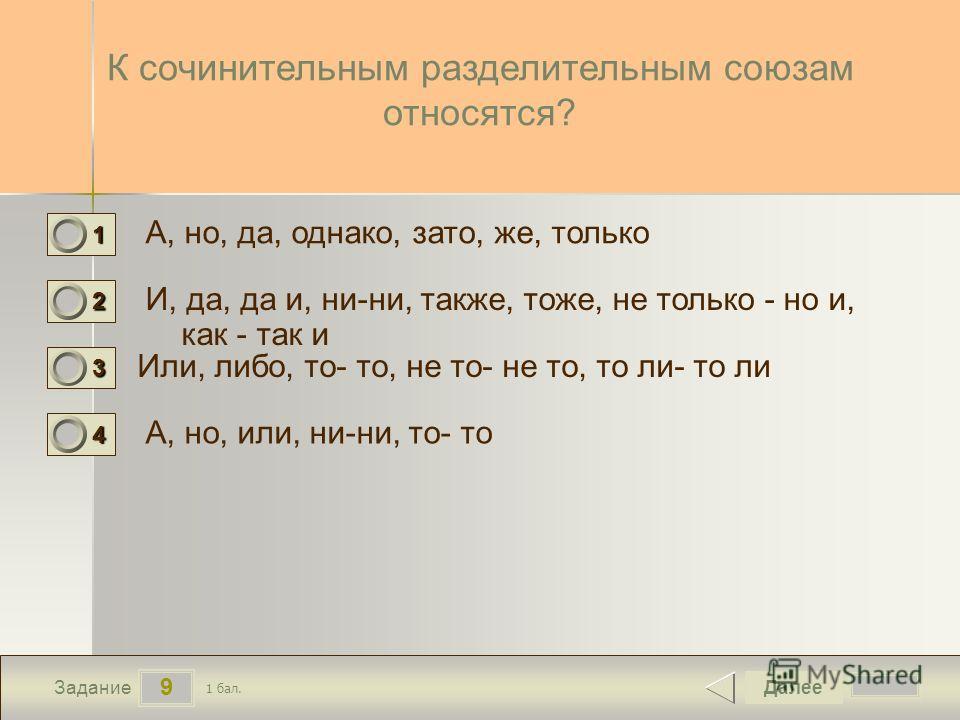 9 Задание К сочинительным разделительным союзам относятся? А, но, да, однако, зато, же, только И, да, да и, ни-ни, также, тоже, не только - но и, как - так и Или, либо, то- то, не то- не то, то ли- то ли А, но, или, ни-ни, то- то Далее 1 бал. 1111 0