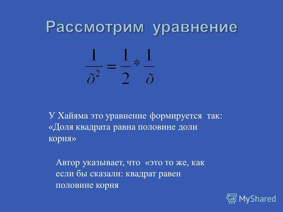 У Хайяма это уравнение формируется так: «Доля квадрата равна половине доли корня» Автор указывает, что «это то же, как если бы сказали: квадрат равен половине корня