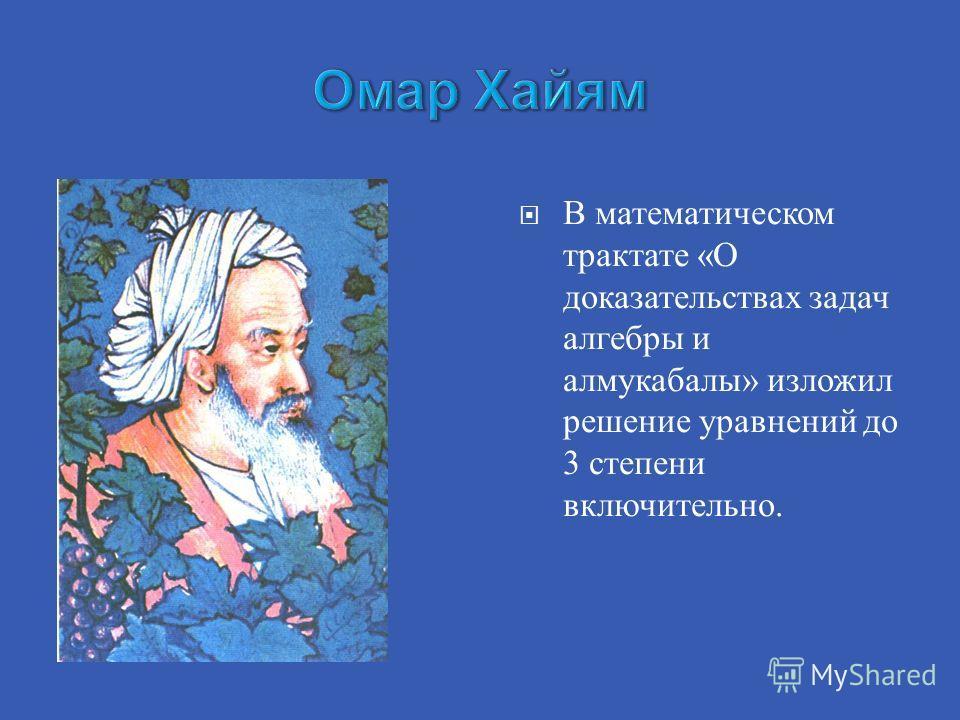 В математическом трактате «О доказательствах задач алгебры и алмукабалы» изложил решение уравнений до 3 степени включительно.