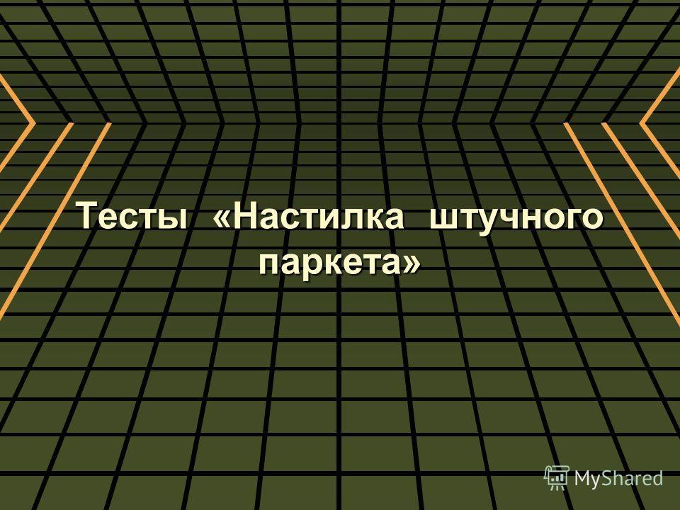 Тесты «Настилка штучного паркета»