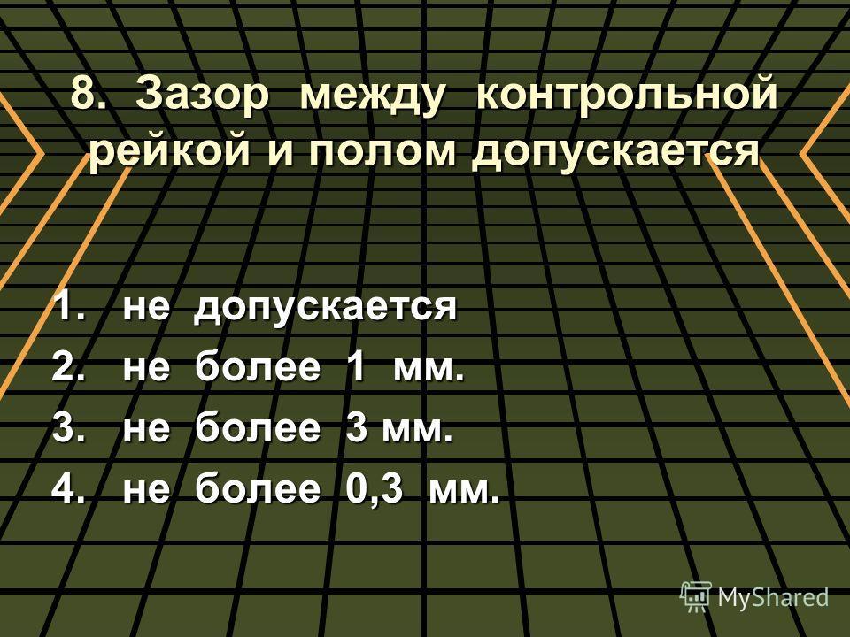 8. Зазор между контрольной рейкой и полом допускается 1. не допускается 2. не более 1 мм. 3. не более 3 мм. 4. не более 0,3 мм.