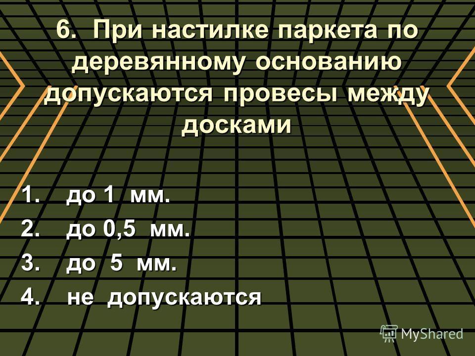 6. При настилке паркета по деревянному основанию допускаются провесы между досками 1. до 1 мм. 2. до 0,5 мм. 3. до 5 мм. 4. не допускаются