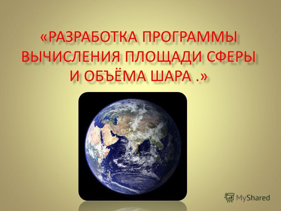 «РАЗРАБОТКА ПРОГРАММЫ ВЫЧИСЛЕНИЯ ПЛОЩАДИ СФЕРЫ И ОБЪЁМА ШАРА.»