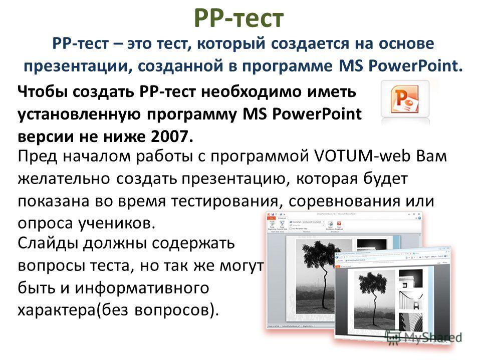 РР-тест РР-тест – это тест, который создается на основе презентации, созданной в программе MS PowerPoint. Чтобы создать РР-тест необходимо иметь установленную программу MS PowerPoint версии не ниже 2007. Слайды должны содержать вопросы теста, но так