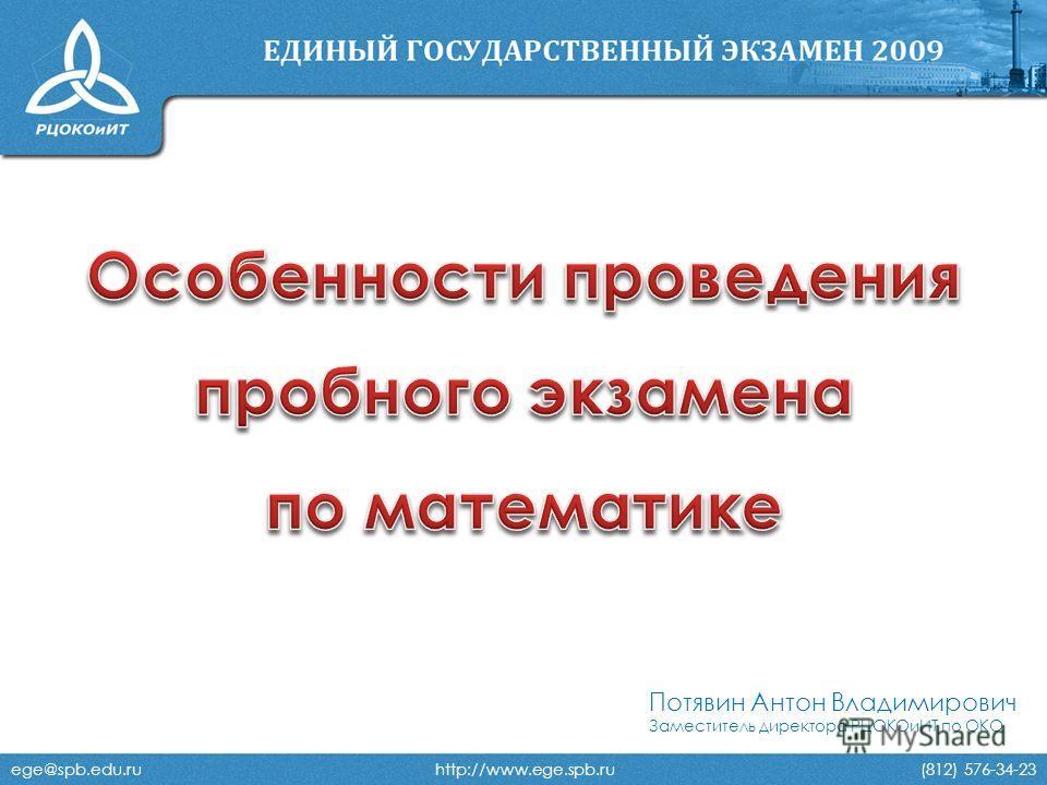 Потявин Антон Владимирович Заместитель директора РЦОКОиИТ по ОКО ege@spb.edu.ru http://www.ege.spb.ru (812) 576-34-23