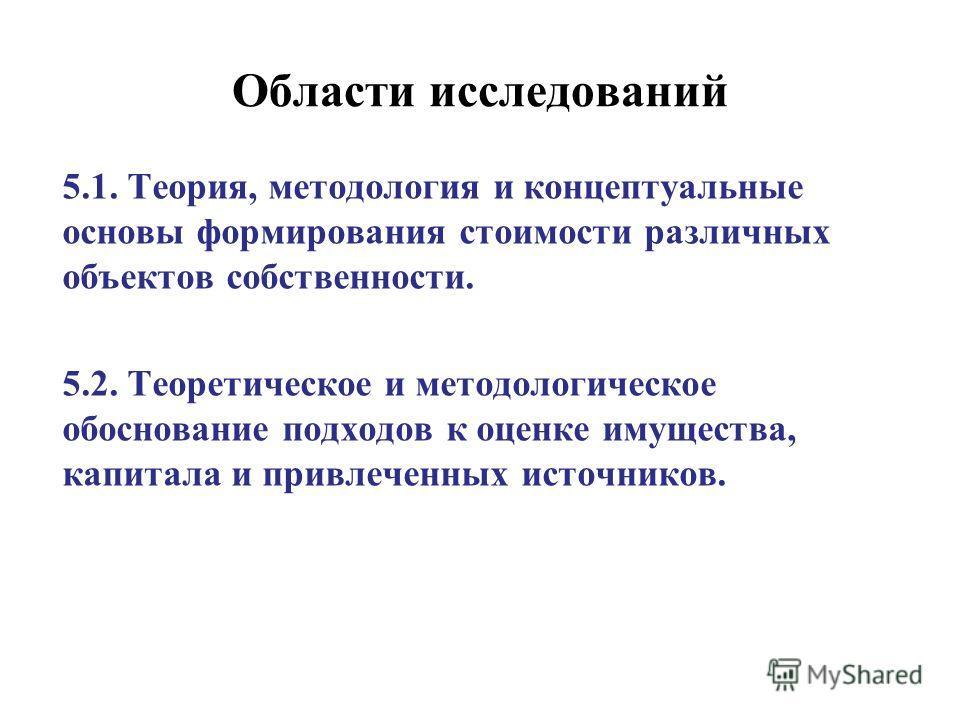 Области исследований 5.1. Теория, методология и концептуальные основы формирования стоимости различных объектов собственности. 5.2. Теоретическое и методологическое обоснование подходов к оценке имущества, капитала и привлеченных источников.