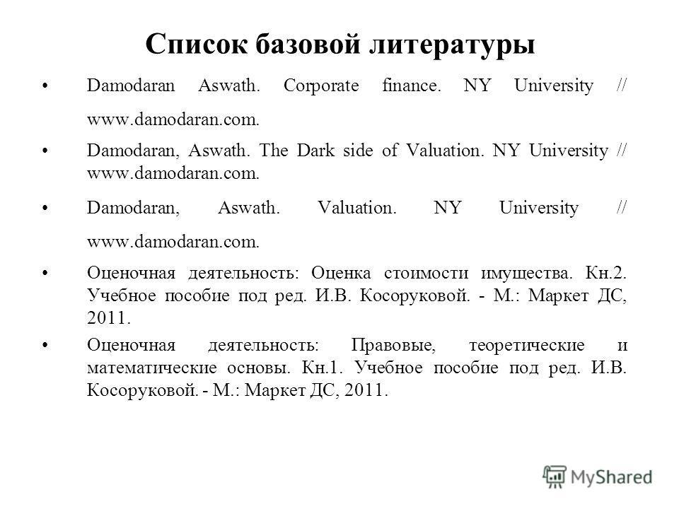 Список базовой литературы Damodaran Aswath. Corporate finance. NY University // www.damodaran.com. Damodaran, Aswath. The Dark side of Valuation. NY University // www.damodaran.com. Damodaran, Aswath. Valuation. NY University // www.damodaran.com. Оц