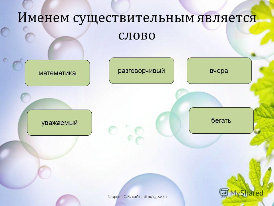 Именем существительным является слово математика уважаемый бегать вчера разговорчивый Гаврыш С. В. сайт : http://g-sv.ru