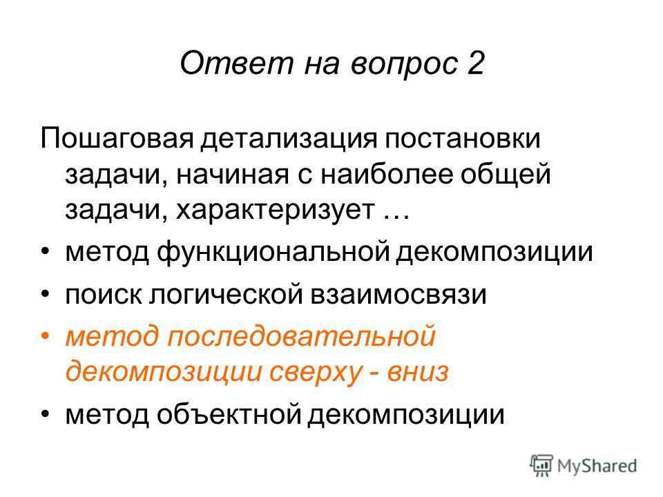 Ответ на вопрос 2 Пошаговая детализация постановки задачи, начиная с наиболее общей задачи, характеризует … метод функциональной декомпозиции поиск логической взаимосвязи метод последовательной декомпозиции сверху - вниз метод объектной декомпозиции