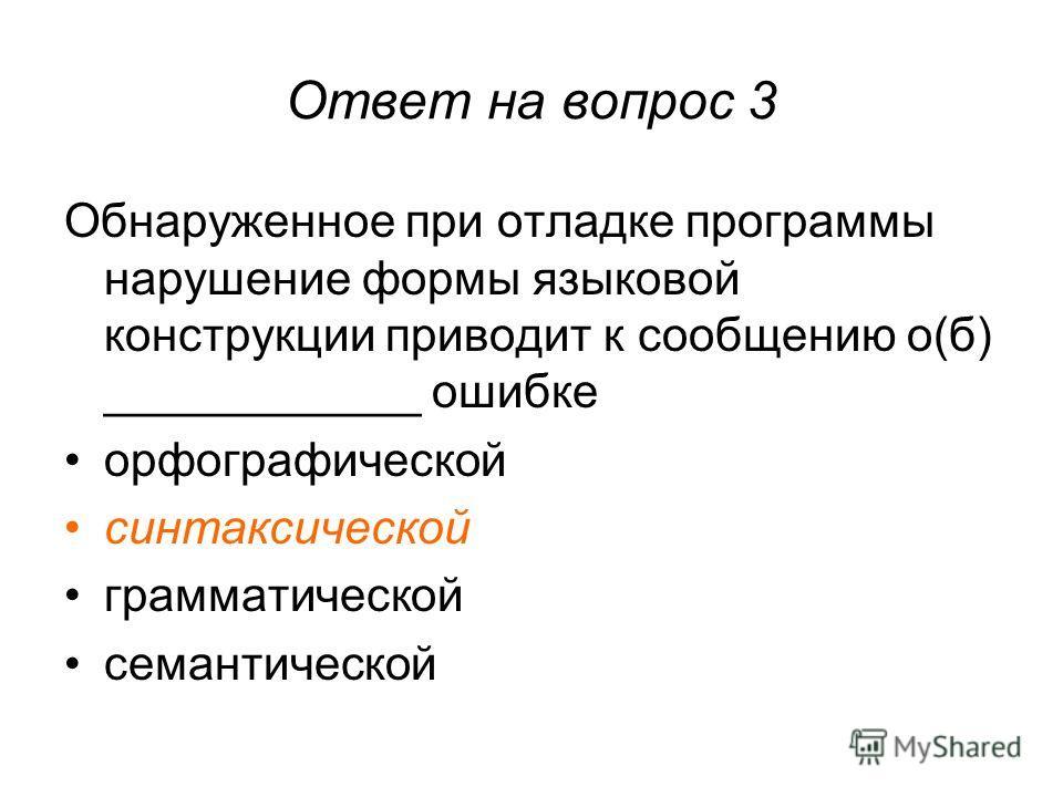 Ответ на вопрос 3 Обнаруженное при отладке программы нарушение формы языковой конструкции приводит к сообщению о(б) ____________ ошибке орфографической синтаксической грамматической семантической