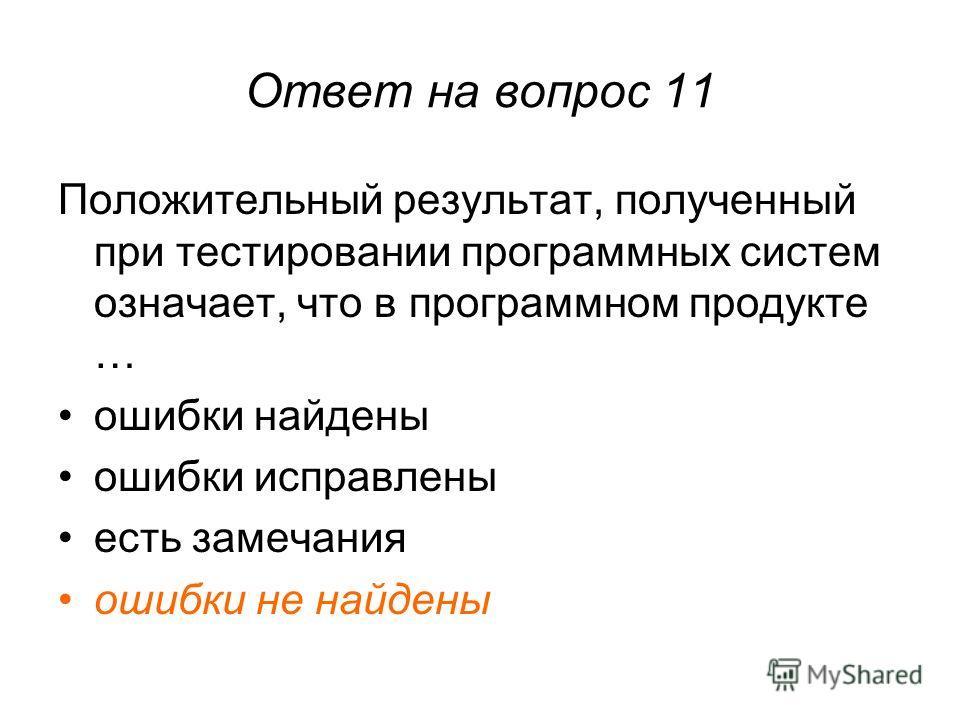 Ответ на вопрос 11 Положительный результат, полученный при тестировании программных систем означает, что в программном продукте … ошибки найдены ошибки исправлены есть замечания ошибки не найдены