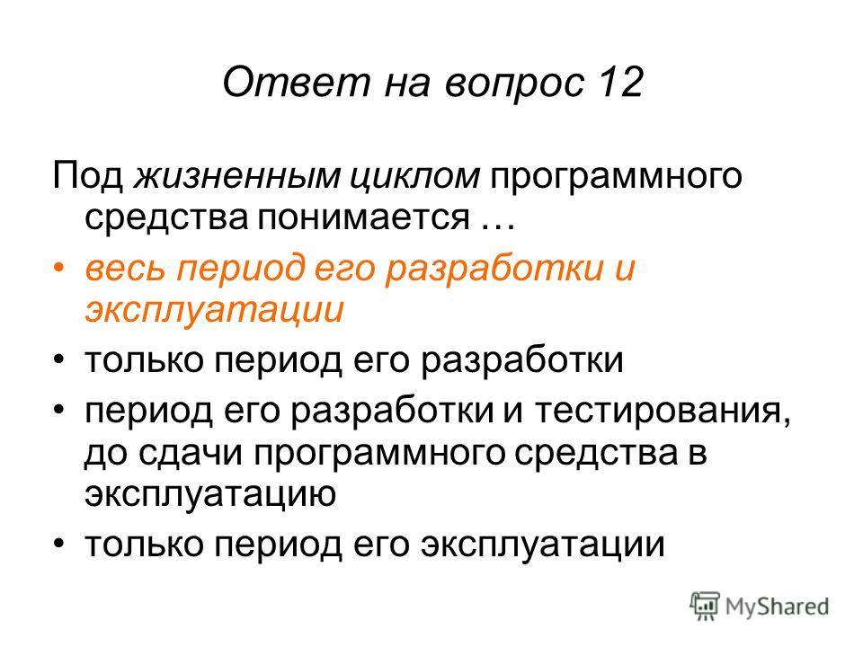 Ответ на вопрос 12 Под жизненным циклом программного средства понимается … весь период его разработки и эксплуатации только период его разработки период его разработки и тестирования, до сдачи программного средства в эксплуатацию только период его эк