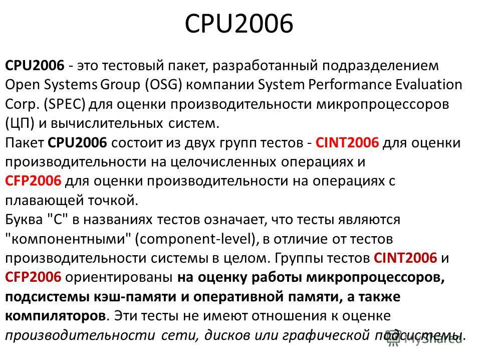 CPU2006 CPU2006 - это тестовый пакет, разработанный подразделением Open Systems Group (OSG) компании System Performance Evaluation Corp. (SPEC) для оценки производительности микропроцессоров (ЦП) и вычислительных систем. Пакет CPU2006 состоит из двух