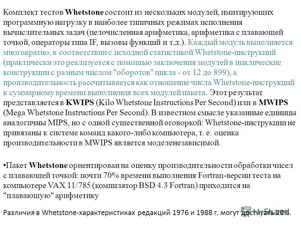 Комплект тестов Whetstone состоит из нескольких модулей, имитирующих программную нагрузку в наиболее типичных режимах исполнения вычислительных задач (целочисленная арифметика, арифметика с плавающей точкой, операторы типа IF, вызовы функций и т.д.).