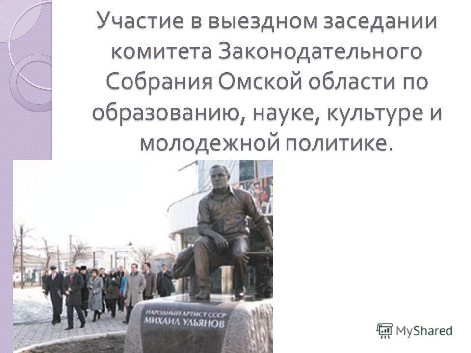 Участие в выездном заседании комитета Законодательного Собрания Омской области по образованию, науке, культуре и молодежной политике.
