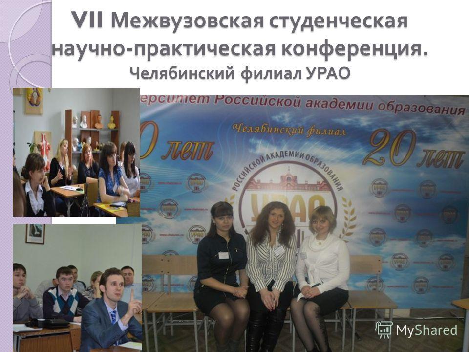 VII Межвузовская студенческая научно - практическая конференция. Челябинский филиал УРАО