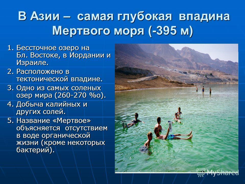 В Азии – самая глубокая впадина Мертвого моря (-395 м) В Азии – самая глубокая впадина Мертвого моря (-395 м) 1. Бессточное озеро на Бл. Востоке, в Иордании и Израиле. 2. Расположено в тектонической впадине. 3. Одно из самых соленых озер мира (260-27