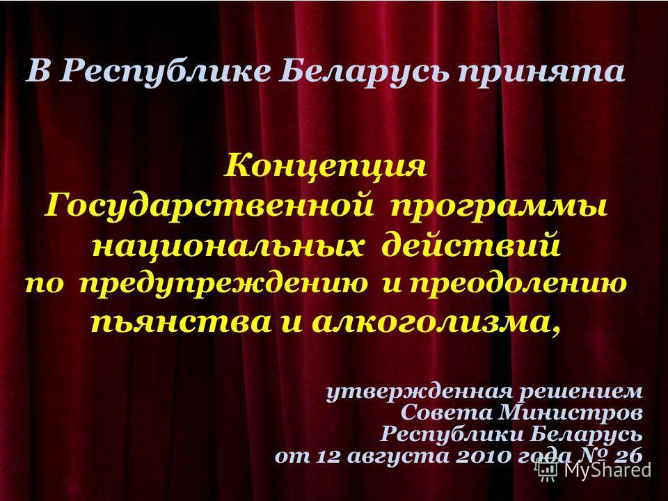 В Республике Беларусь принята Концепция Государственной программы национальных действий по предупреждению и преодолению пьянства и алкоголизма, утвержденная решением Совета Министров Республики Беларусь от 12 августа 2010 года 26