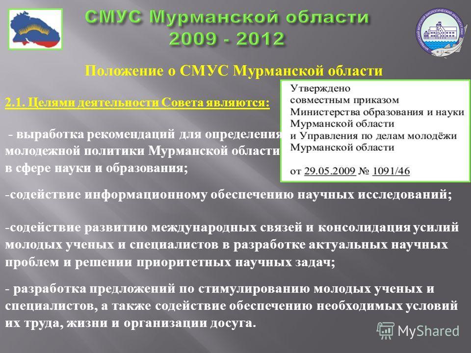 Положение о СМУС Мурманской области 2.1. Целями деятельности Совета являются: - выработка рекомендаций для определения молодежной политики Мурманской области в сфере науки и образования ; -содействие информационному обеспечению научных исследований;