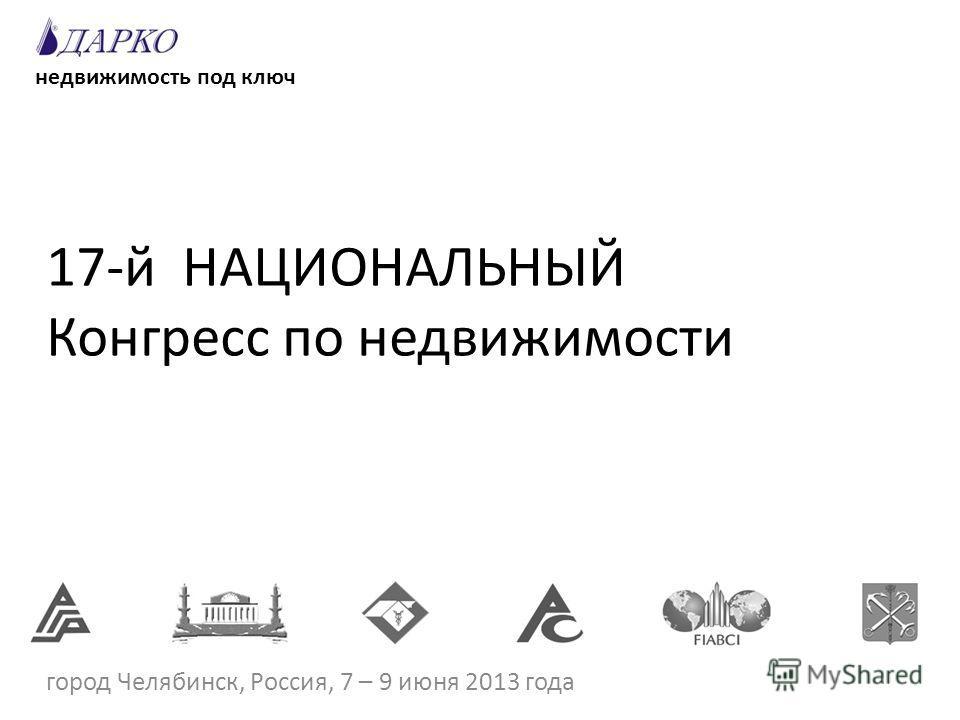 17-й НАЦИОНАЛЬНЫЙ Конгресс по недвижимости город Челябинск, Россия, 7 – 9 июня 2013 года недвижимость под ключ