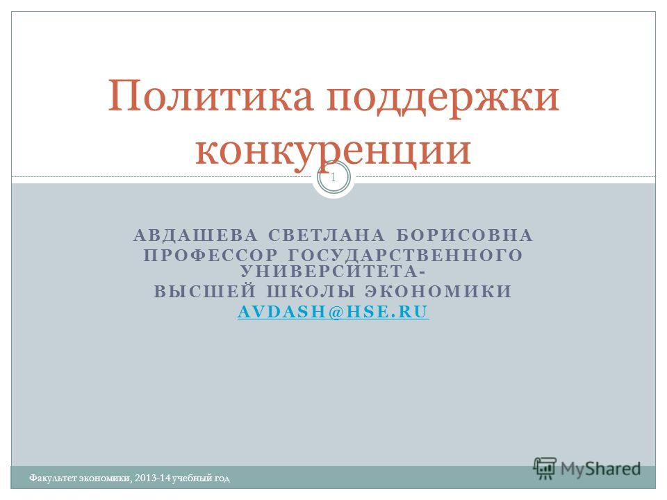 АВДАШЕВА СВЕТЛАНА БОРИСОВНА ПРОФЕССОР ГОСУДАРСТВЕННОГО УНИВЕРСИТЕТА- ВЫСШЕЙ ШКОЛЫ ЭКОНОМИКИ AVDASH@HSE.RU 1 Политика поддержки конкуренции Факультет экономики, 2013-14 учебный год