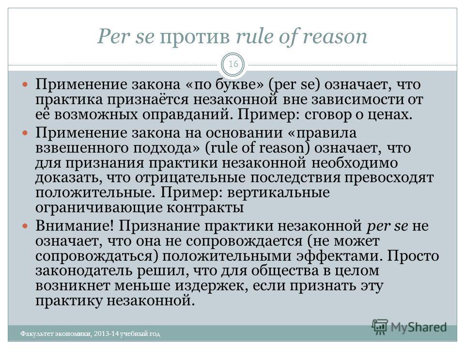 Per se против rule of reason 16 Применение закона «по букве» (per se) означает, что практика признаётся незаконной вне зависимости от её возможных оправданий. Пример: сговор о ценах. Применение закона на основании «правила взвешенного подхода» (rule