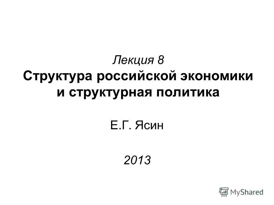 Лекция 8 Структура российской экономики и структурная политика Е.Г. Ясин 2013
