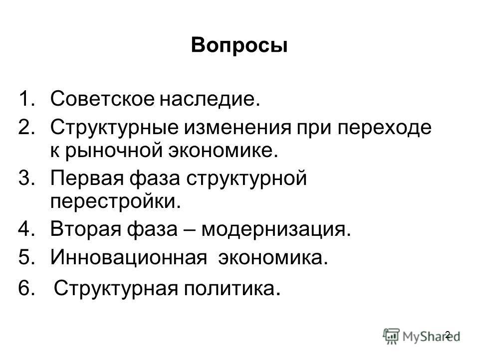 2 Вопросы 1. Советское наследие. 2. Структурные изменения при переходе к рыночной экономике. 3. Первая фаза структурной перестройки. 4. Вторая фаза – модернизация. 5. Инновационная экономика. 6. Структурная политика.