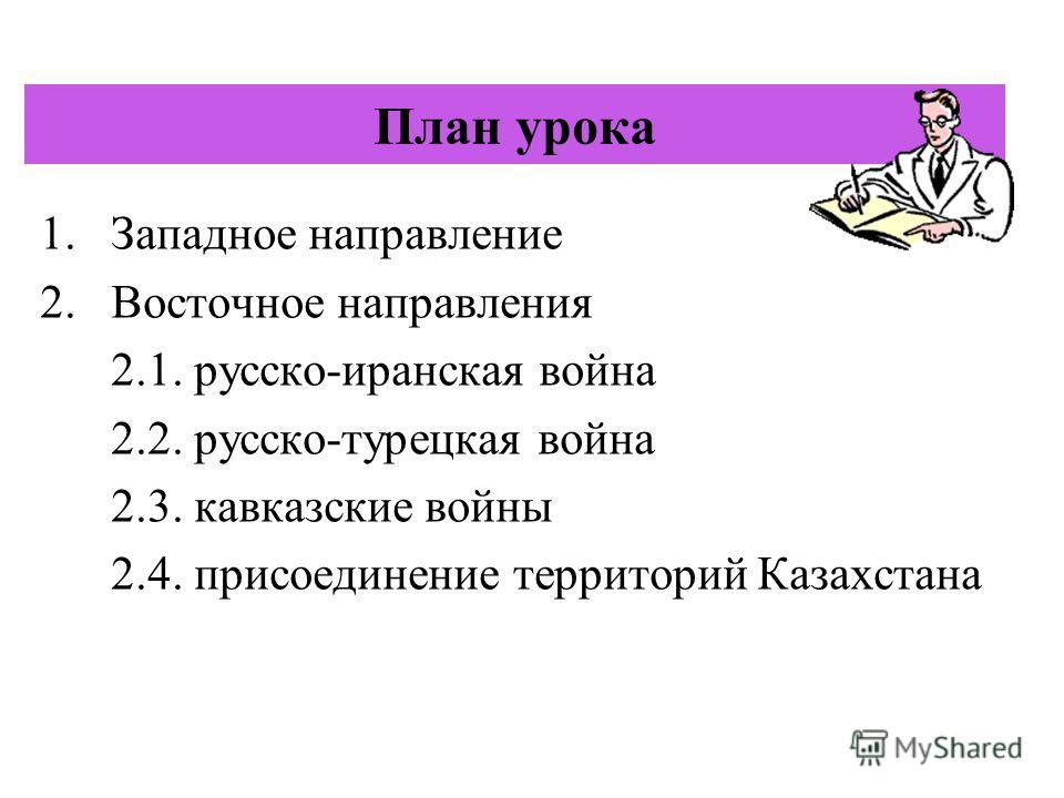План урока 1. Западное направление 2. Восточное направления 2.1. русско-иранская война 2.2. русско-турецкая война 2.3. кавказские войны 2.4. присоединение территорий Казахстана