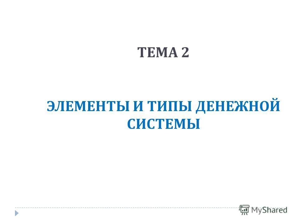 ТЕМА 2 ЭЛЕМЕНТЫ И ТИПЫ ДЕНЕЖНОЙ СИСТЕМЫ