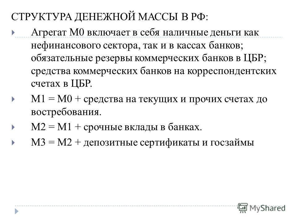 СТРУКТУРА ДЕНЕЖНОЙ МАССЫ В РФ: Агрегат М0 включает в себя наличные деньги как нефинансового сектора, так и в кассах банков; обязательные резервы коммерческих банков в ЦБР; средства коммерческих банков на корреспондентских счетах в ЦБР. М1 = М0 + сред