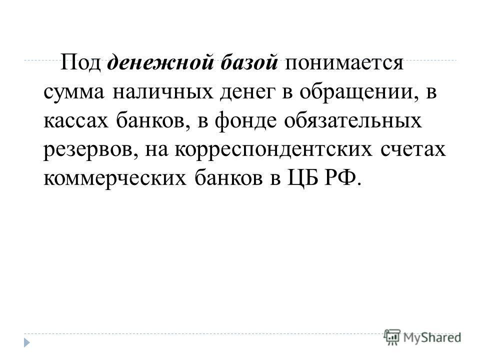 Под денежной базой понимается сумма наличных денег в обращении, в кассах банков, в фонде обязательных резервов, на корреспондентских счетах коммерческих банков в ЦБ РФ.