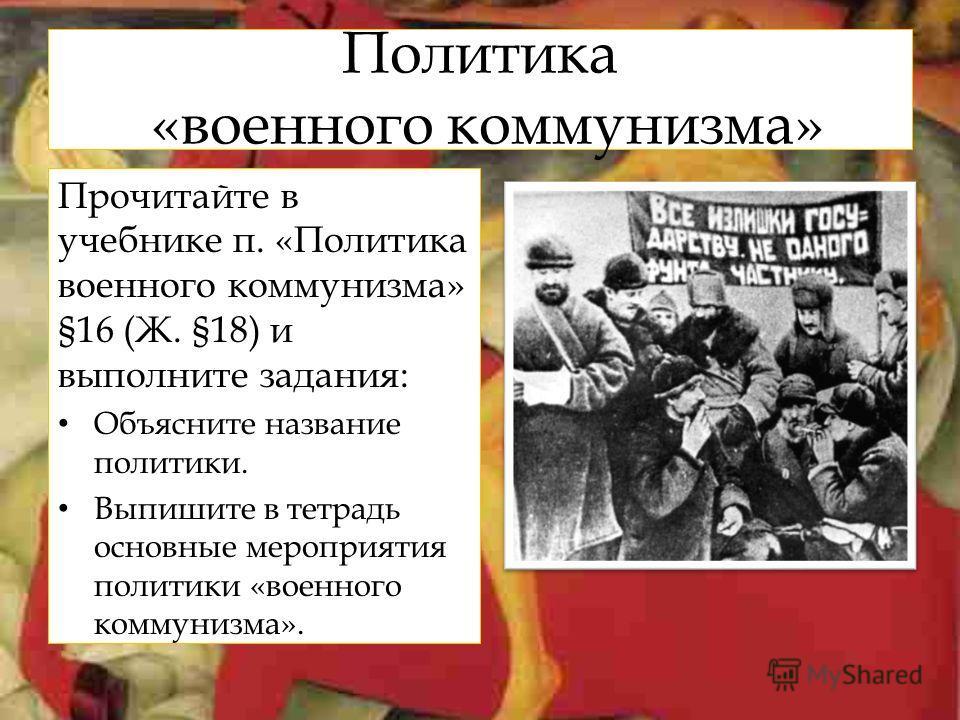 Политика «военного коммунизма» Прочитайте в учебнике п. «Политика военного коммунизма» §16 (Ж. §18) и выполните задания: Объясните название политики. Выпишите в тетрадь основные мероприятия политики «военного коммунизма».