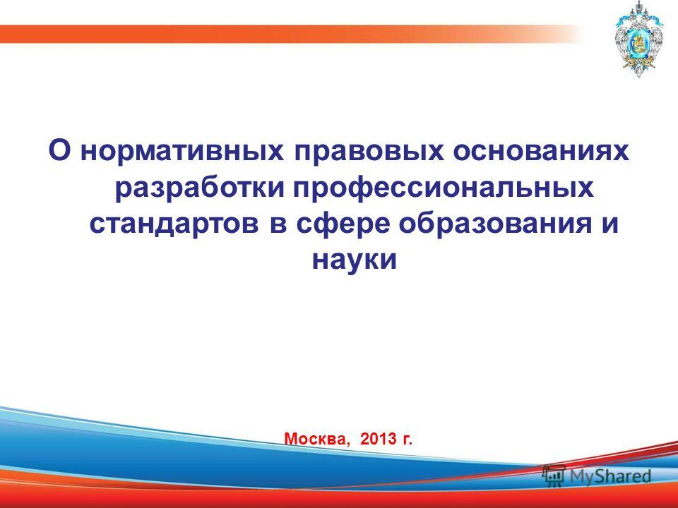 О нормативных правовых основаниях разработки профессиональных стандартов в сфере образования и науки Москва, 2013 г.