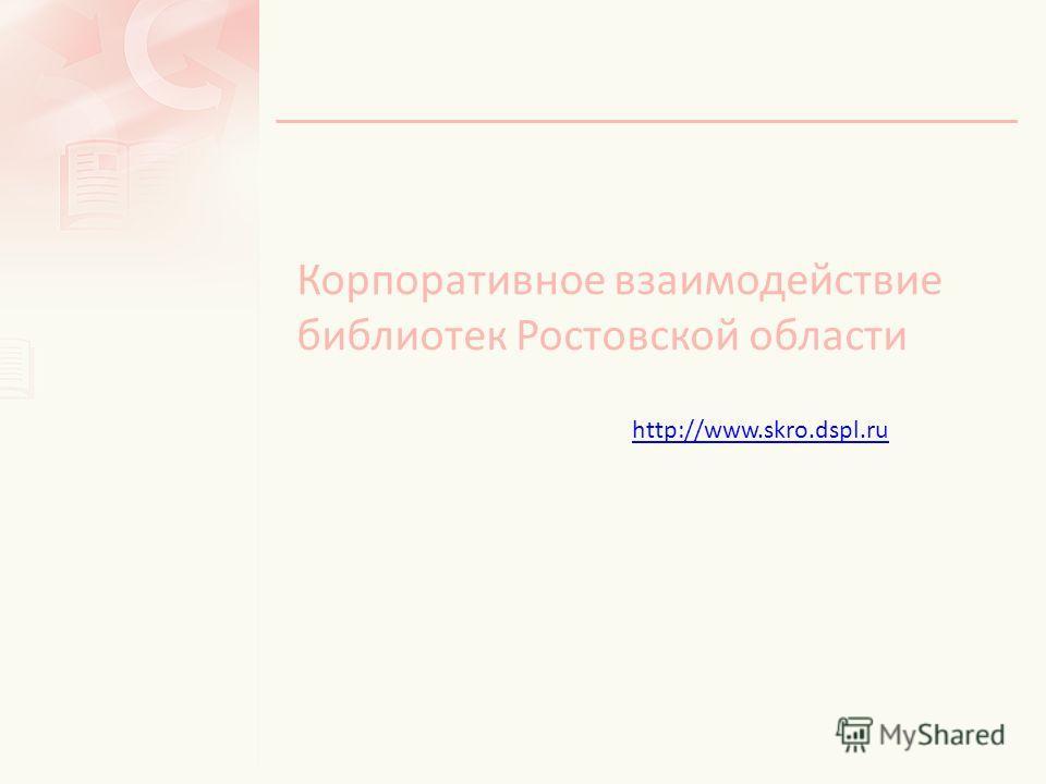 Корпоративное взаимодействие библиотек Ростовской области http://www.skro.dspl.ru