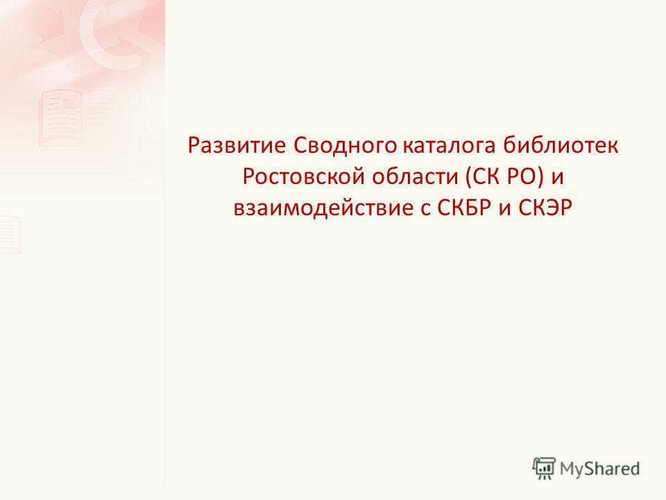 Развитие Сводного каталога библиотек Ростовской области (СК РО) и взаимодействие с СКБР и СКЭР