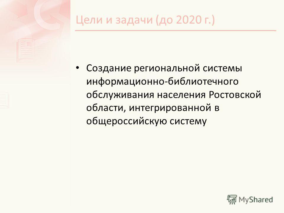 Цели и задачи (до 2020 г.) Создание региональной системы информационно-библиотечного обслуживания населения Ростовской области, интегрированной в общероссийскую систему