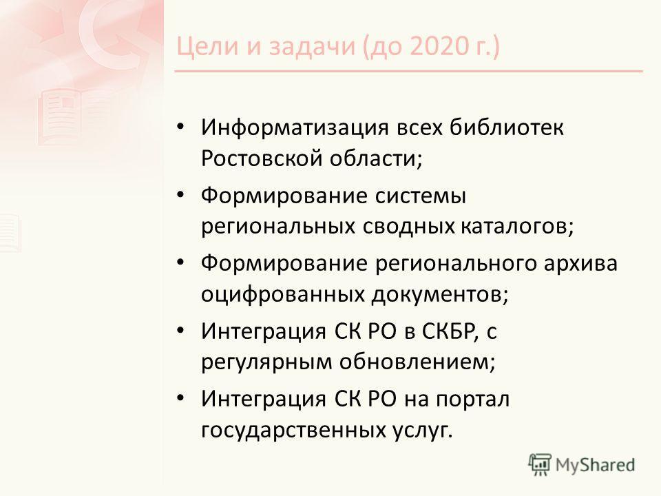 Цели и задачи (до 2020 г.) Информатизация всех библиотек Ростовской области; Формирование системы региональных сводных каталогов; Формирование регионального архива оцифрованных документов; Интеграция СК РО в СКБР, с регулярным обновлением; Интеграция