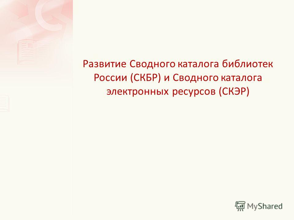 Развитие Сводного каталога библиотек России (СКБР) и Сводного каталога электронных ресурсов (СКЭР)