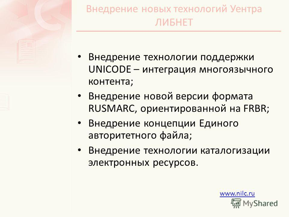 Внедрение новых технологий Уентра ЛИБНЕТ Внедрение технологии поддержки UNICODE – интеграция многоязычного контента; Внедрение новой версии формата RUSMARC, ориентированной на FRBR; Внедрение концепции Единого авторитетного файла; Внедрение технологи